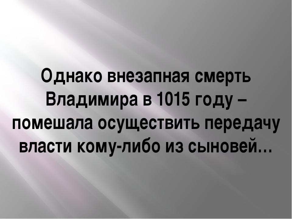 Однако внезапная смерть Владимира в 1015 году – помешала осуществить передачу...