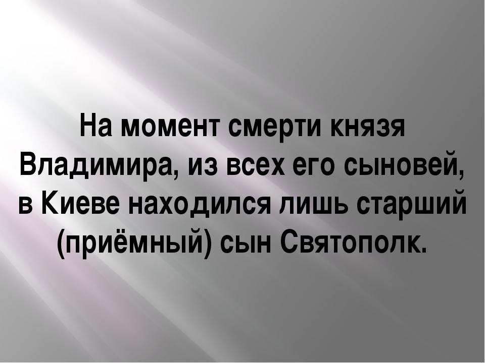 На момент смерти князя Владимира, из всех его сыновей, в Киеве находился лишь...