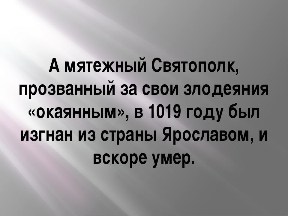 А мятежный Святополк, прозванный за свои злодеяния «окаянным», в 1019 году бы...