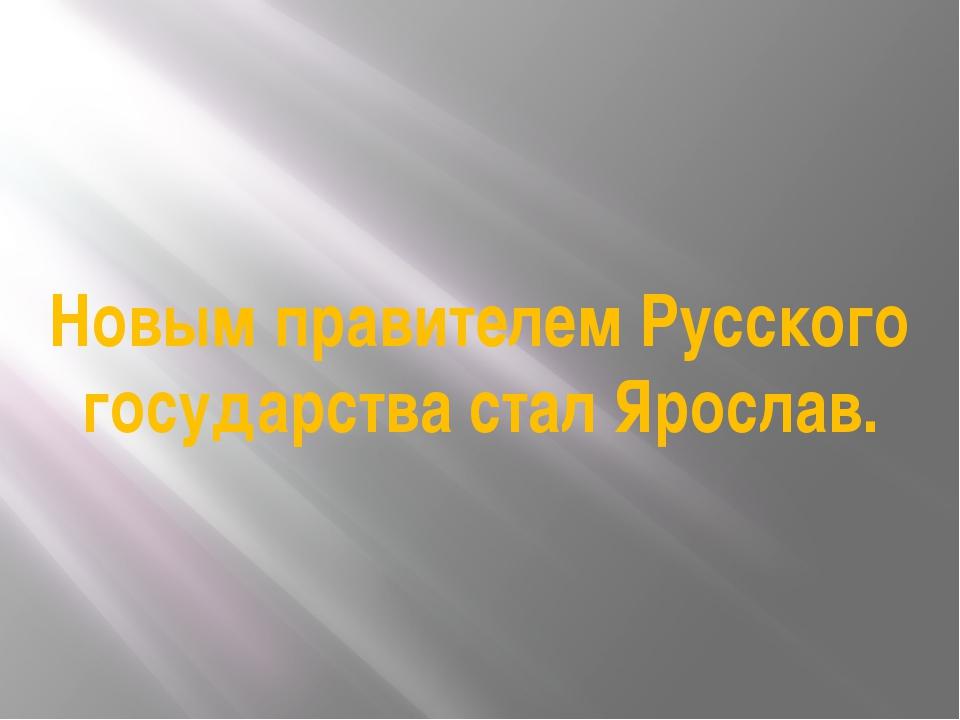 Новым правителем Русского государства стал Ярослав.