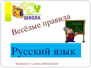 Весёлые правила Русский язык Янковская Е. Н. учитель МОУСОШ №20