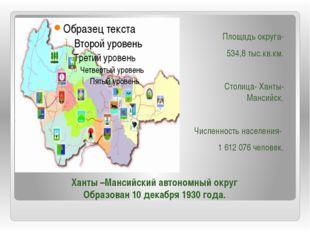 Площадь округа- 534,8 тыс.кв.км. Столица- Ханты- Мансийск. Численность населе