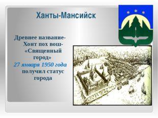 Ханты-Мансийск Древнее название- Хонт пох вош- «Священный город» 27 января 19