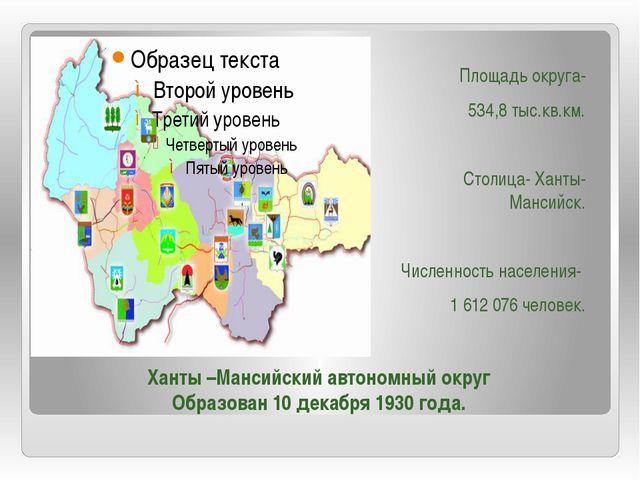Площадь округа- 534,8 тыс.кв.км. Столица- Ханты- Мансийск. Численность населе...