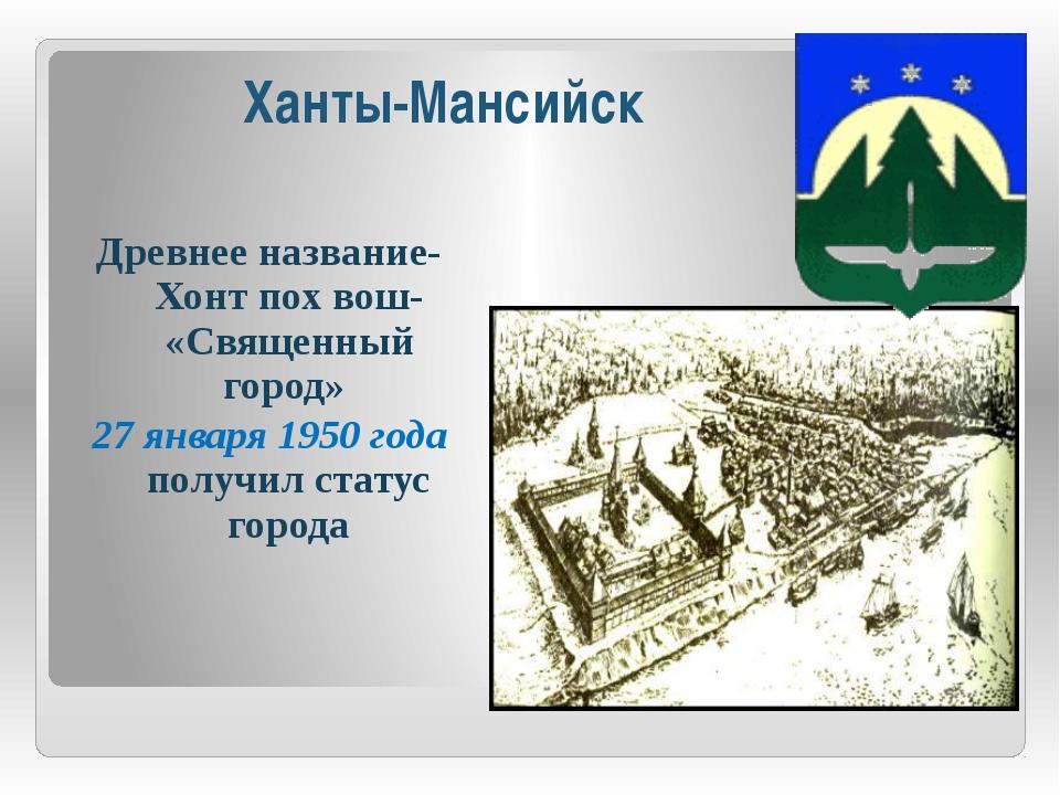 Ханты-Мансийск Древнее название- Хонт пох вош- «Священный город» 27 января 19...