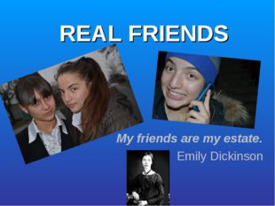REAL FRIENDS My friends are my estate. Emily Dickinson