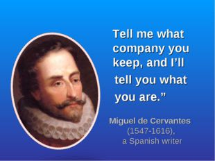 "Tell me what company you keep, and I'll tell you what you are."" Miguel de Ce"