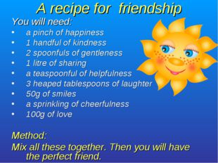 A recipe for friendship You will need: a pinch of happiness 1 handful of kind