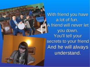 With friend you have a lot of fun. A friend will never let you down. You'll