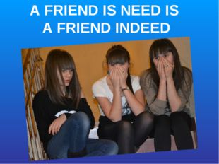 A FRIEND IS NEED IS A FRIEND INDEED