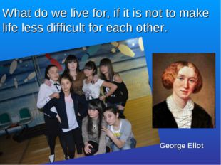 What do we live for, if it is not to make life less difficult for each other.