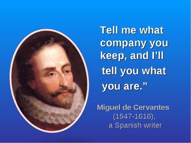"Tell me what company you keep, and I'll tell you what you are."" Miguel de Ce..."