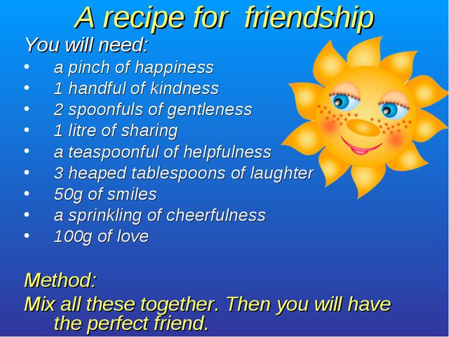 A recipe for friendship You will need: a pinch of happiness 1 handful of kind...