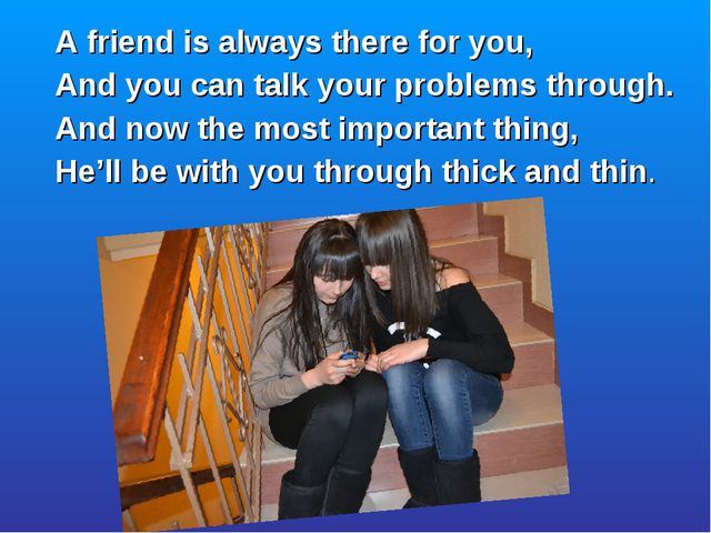 A friend is always there for you, And you can talk your problems through. And...