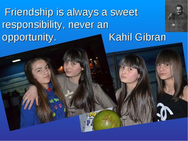 Friendship is always a sweet responsibility, never an opportunity. Kahil Gib...