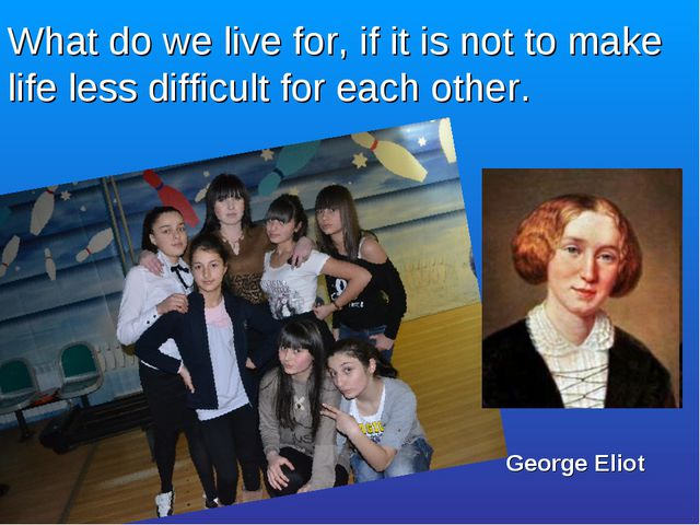 What do we live for, if it is not to make life less difficult for each other....