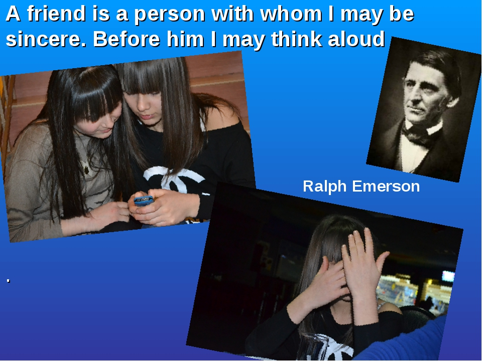 A friend is a person with whom I may be sincere. Before him I may think aloud...