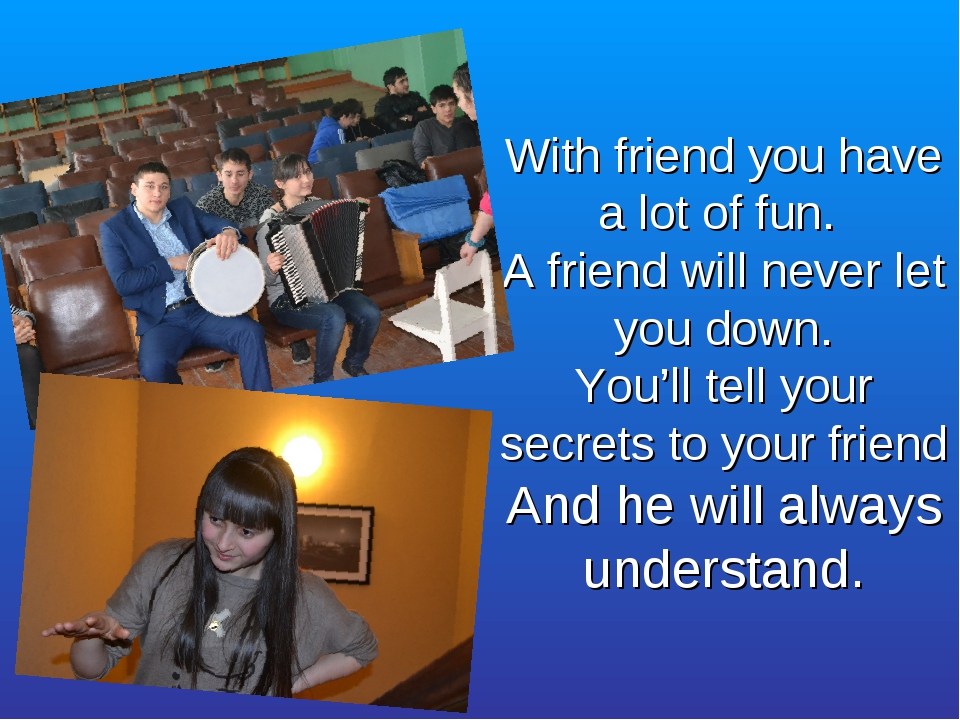 With friend you have a lot of fun. A friend will never let you down. You'll...