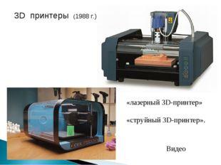 3D принтеры (1988 г.) «лазерный 3D-принтер» «струйный 3D-принтер». Видео