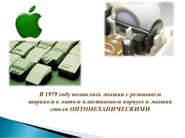 В 1979 году появились мышки с резиновым шариком в литом пластиковом корпусе и...