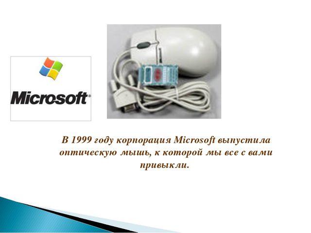 В 1999 году корпорация Microsoft выпустила оптическую мышь, к которой мы все...