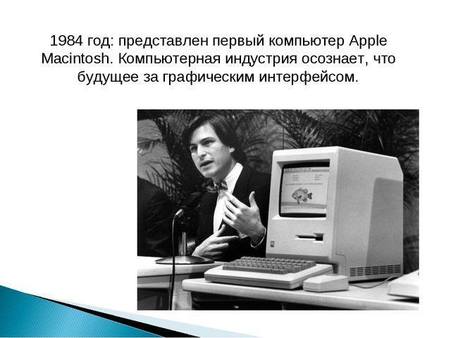 1984 год: представлен первый компьютер Apple Macintosh. Компьютерная индустри...