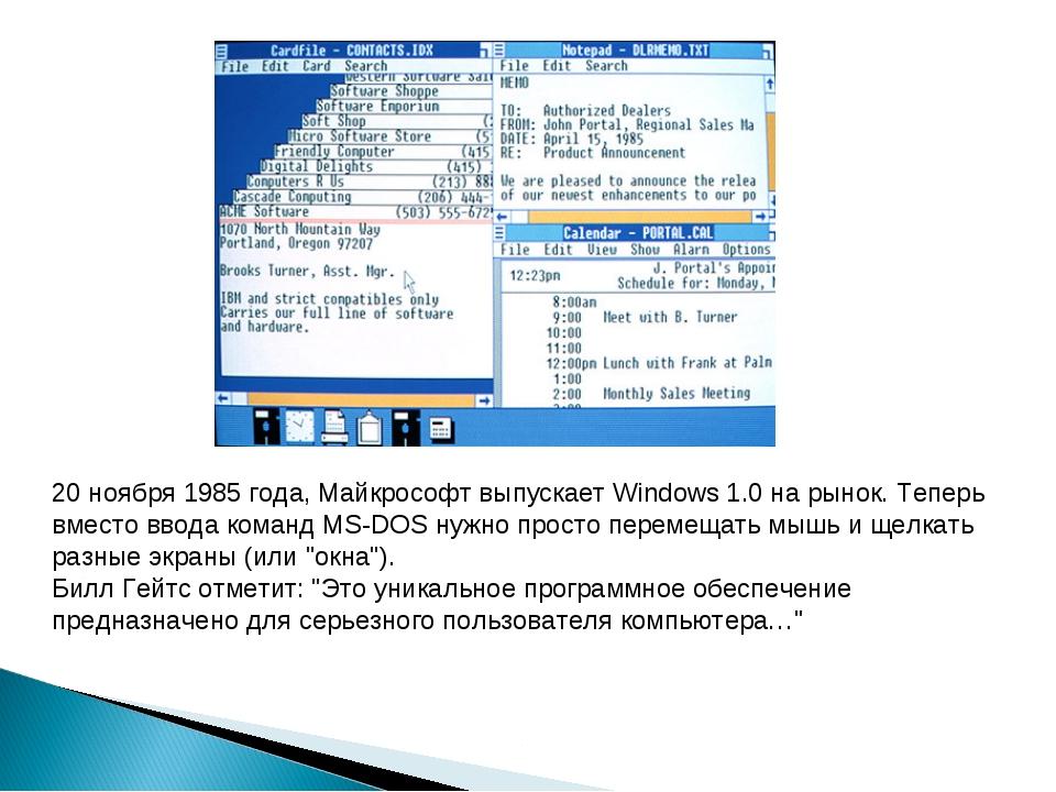 20 ноября 1985 года, Майкрософт выпускает Windows1.0 на рынок. Теперь вместо...