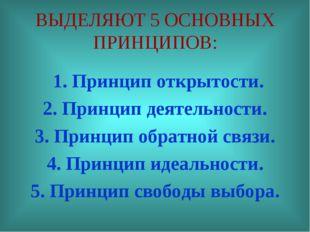 ВЫДЕЛЯЮТ 5 ОСНОВНЫХ ПРИНЦИПОВ: 1. Принцип открытости. 2. Принцип деятельности