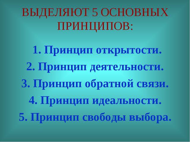 ВЫДЕЛЯЮТ 5 ОСНОВНЫХ ПРИНЦИПОВ: 1. Принцип открытости. 2. Принцип деятельности...