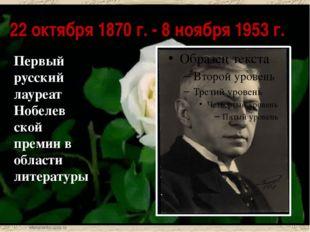 22 октября 1870 г. - 8 ноября 1953 г. Первый русский лауреат Нобелев ской пре