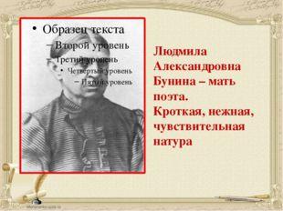 Людмила Александровна Бунина – мать поэта. Кроткая, нежная, чувствительная н
