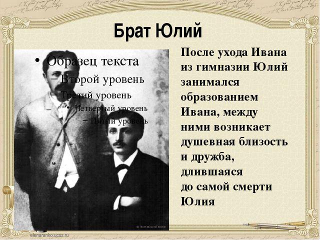 Брат Юлий После ухода Ивана из гимназии Юлий занимался образованием Ивана, ме...