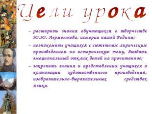 расширить знания обучающихся о творчестве Ю.Ю. Лермонтова, истории нашей Роди