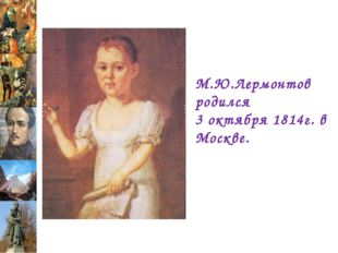 М.Ю.Лермонтов родился 3 октября 1814г. в Москве.
