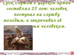 Срок службы в царской армии составлял 25 лет: человек поступал на службу моло
