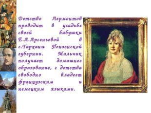 Детство Лермонтов проводит в усадьбе своей бабушки Е.А.Арсеньевой в с.Тарханы