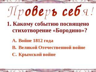 1. Какому событию посвящено стихотворение «Бородино»? Войне 1812 года Великой