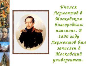 Учился Лермонтов в Московском благородном пансионе. В 1830 году Лермонтов был