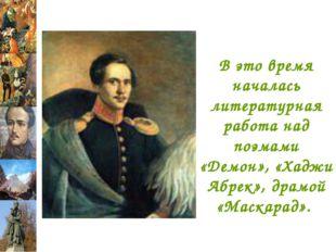 В это время началась литературная работа над поэмами «Демон», «Хаджи Абрек»,