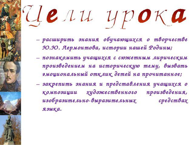 расширить знания обучающихся о творчестве Ю.Ю. Лермонтова, истории нашей Роди...