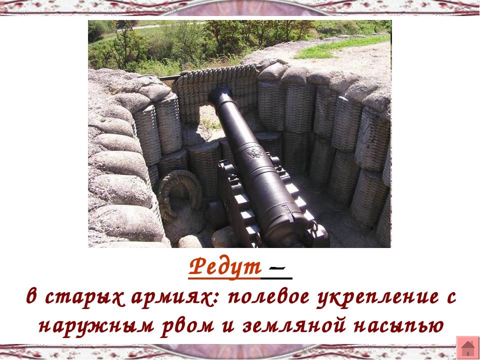 Редут – в старых армиях: полевое укрепление с наружным рвом и земляной насыпью