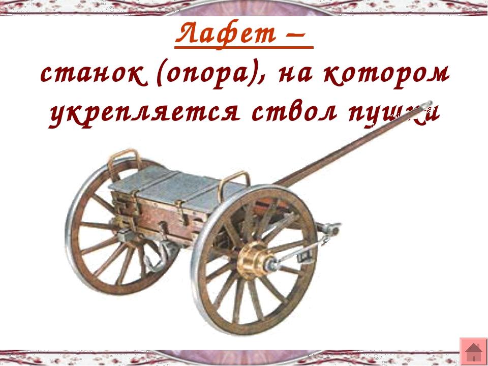 Лафет – станок (опора), на котором укрепляется ствол пушки