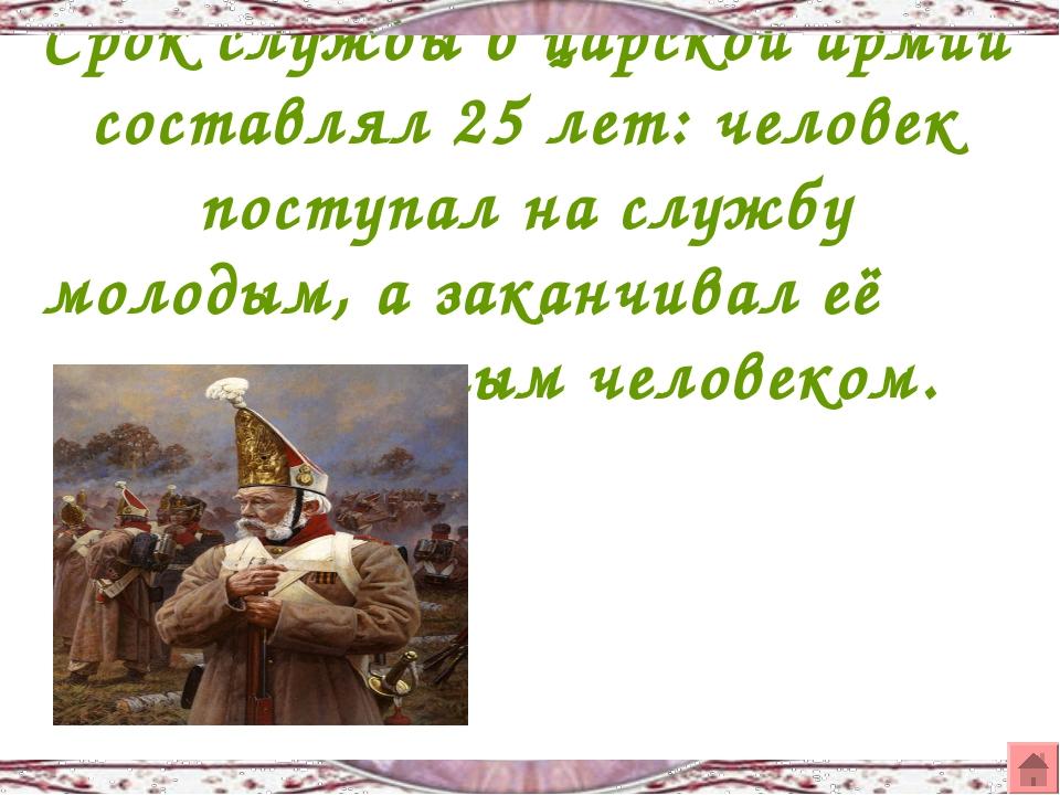 Срок службы в царской армии составлял 25 лет: человек поступал на службу моло...