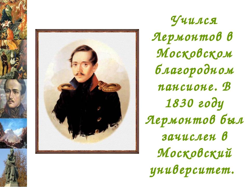 Учился Лермонтов в Московском благородном пансионе. В 1830 году Лермонтов был...