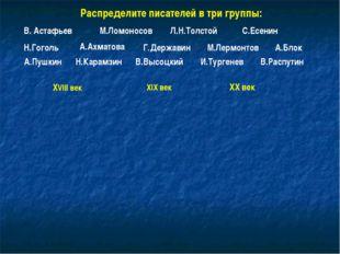 Распределите писателей в три группы: В. Астафьев М.Ломоносов Л.Н.Толстой С.Ес