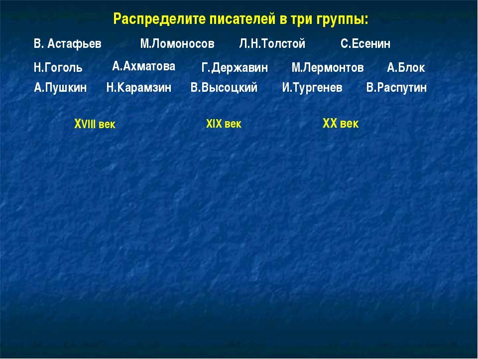 Распределите писателей в три группы: В. Астафьев М.Ломоносов Л.Н.Толстой С.Ес...