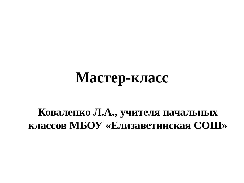 Мастер-класс Коваленко Л.А., учителя начальных классов МБОУ «Елизаветинская С...