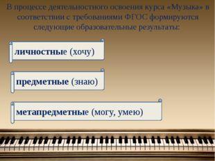 В процессе деятельностного освоения курса «Музыка» в соответствии с требовани