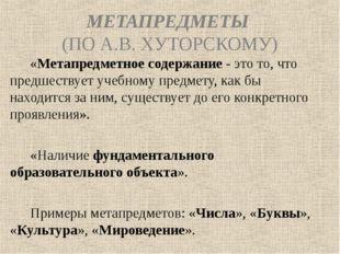 МЕТАПРЕДМЕТЫ (ПО А.В. ХУТОРСКОМУ) «Метапредметное содержание - это то, что пр