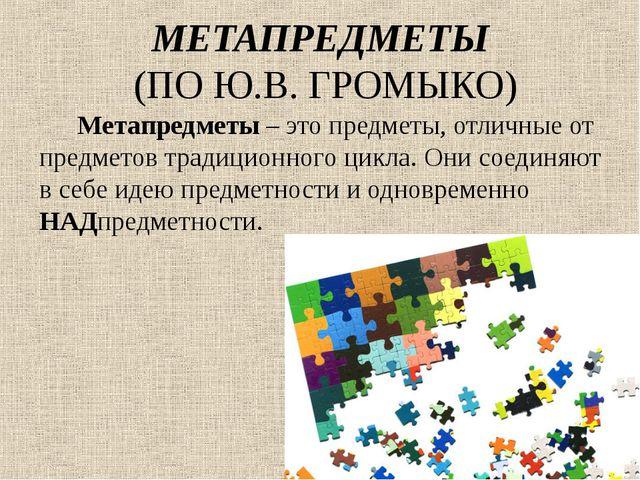 МЕТАПРЕДМЕТЫ (ПО Ю.В. ГРОМЫКО) Метапредметы – это предметы, отличные от предм...